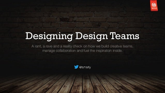 Designing Design Teams A rant, a rave and a reality check on how we build creative teams, manage collaboration and fuel th...