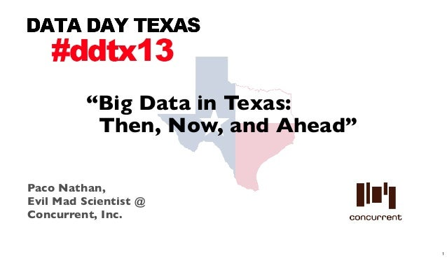 """Big Data in Texas:          Then, Now, and Ahead""Paco Nathan,Evil Mad Scientist @Concurrent, Inc.                        ..."