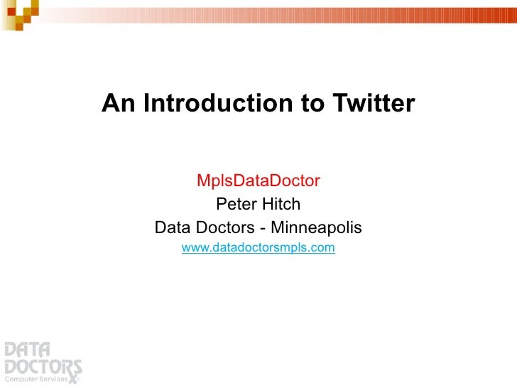 An Introduction to Twitter <ul><li>MplsDataDoctor </li></ul><ul><li>Peter Hitch </li></ul><ul><li>Data Doctors - Minneapol...