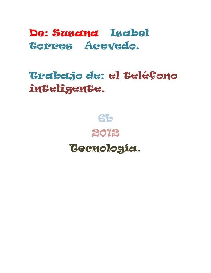 De: Susana Isabeltorres Acevedo.Trabajo de: el teléfonointeligente.          6b         2012      Tecnología.
