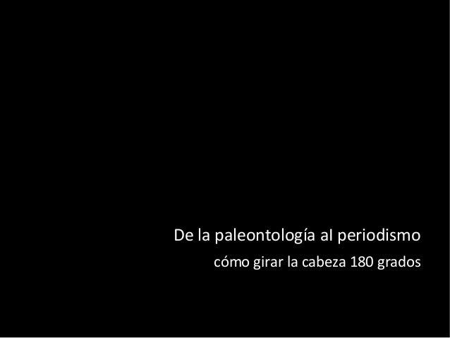 De la paleontología aI periodismo cómo girar la cabeza 180 grados