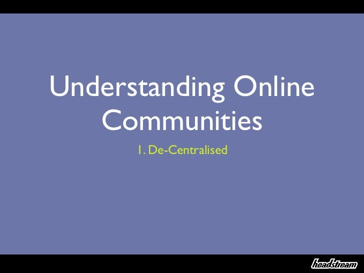 Understanding Online   Communities      1. De-Centralised