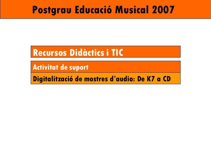 Postgrau Educació Musical 2007   Recursos Didàctics i TIC Activitat de suport Digitalització de mostres d'audio: De K7 a CD