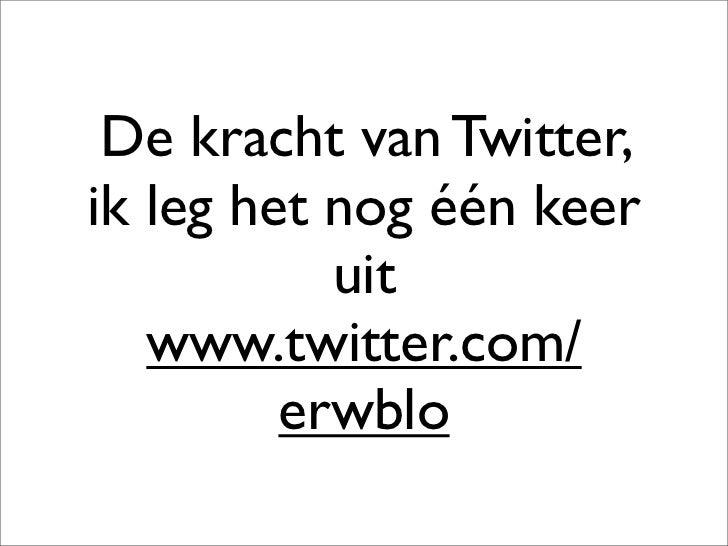 De kracht van Twitter, ik leg het nog één keer            uit    www.twitter.com/          erwblo