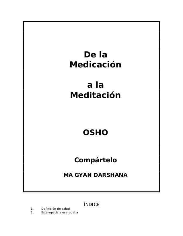 De la Medicación a la Meditación OSHO Compártelo MA GYAN DARSHANA ÍNDICE 1. Definición de salud 2. Esta-opatía y esa-opatía