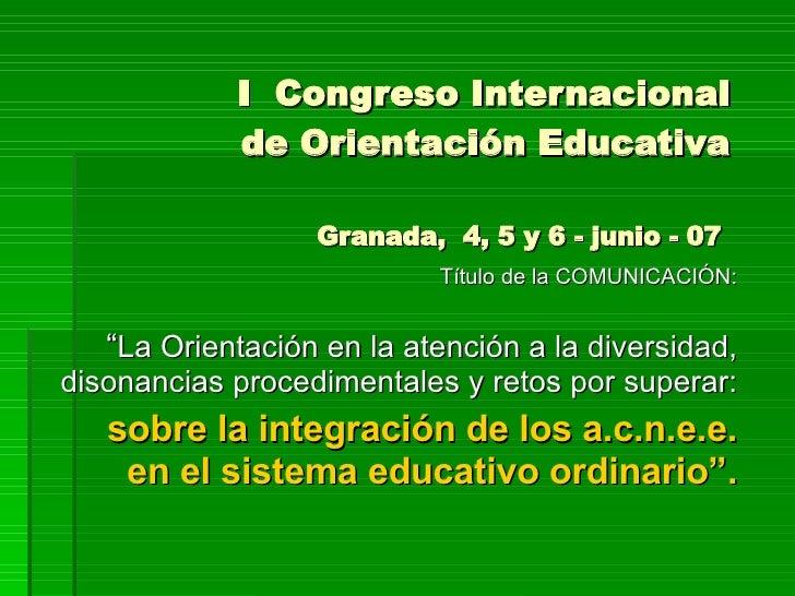 """I  Congreso Internacional de Orientación Educativa Granada,  4, 5 y 6 - junio - 07  Título de la COMUNICACIÓN: """" La Orient..."""
