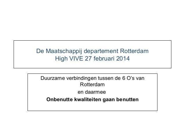 De Maatschappij departement Rotterdam High VIVE 27 februari 2014 Duurzame verbindingen tussen de 6 O's van Rotterdam en da...