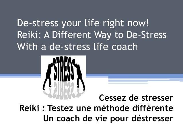 De-stress your life right now! Reiki: A Different Way to De-Stress With a de-stress life coach Cessez de stresser Reiki : ...