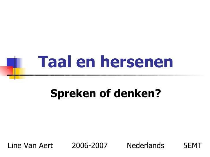 Taal en hersenen Spreken of denken? Line Van Aert  2006-2007  Nederlands  5EMT