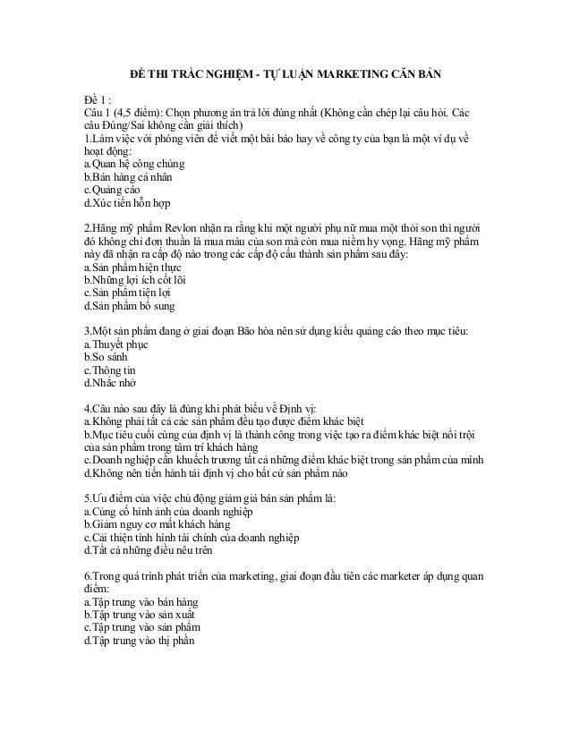 ĐỀ THI TRẮC NGHIỆM - TỰ LUẬN MARKETING CĂN BẢN Đề 1 : Câu 1 (4,5 điểm): Chọn phương án trả lời đúng nhất (Không cần chép l...