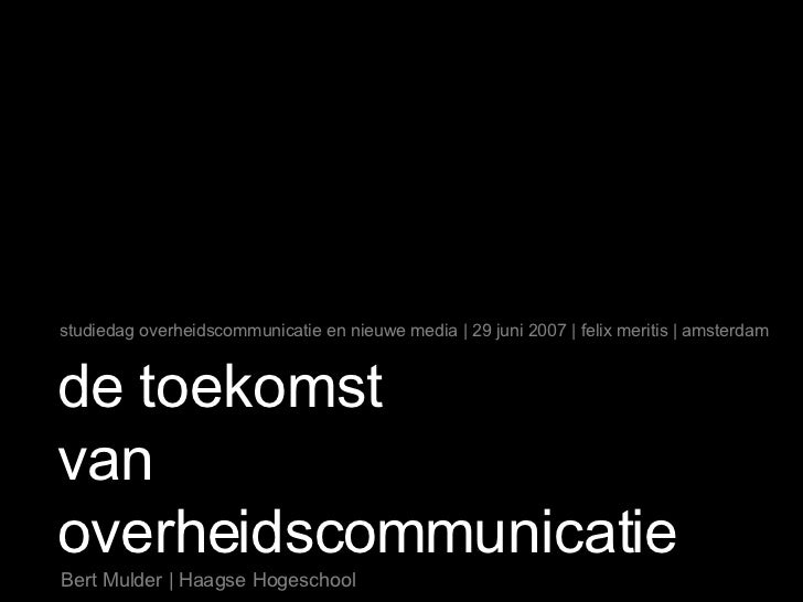 de toekomst van overheidscommunicatie Bert Mulder | Haagse Hogeschool studiedag overheidscommunicatie en nieuwe media | 29...