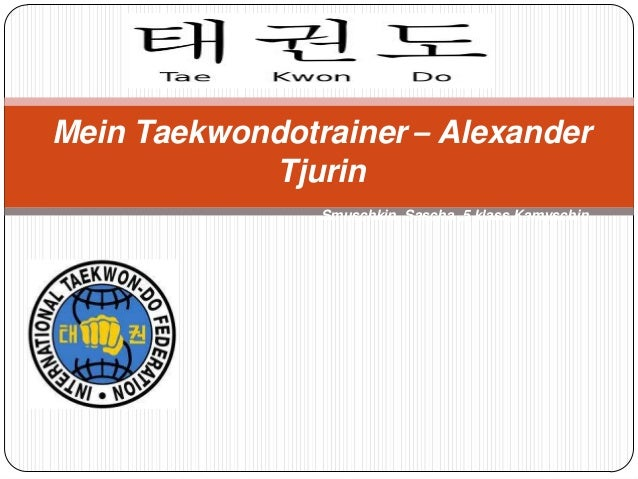 Mein Taekwondotrainer – Alexander Tjurin Smuschkin Sascha ,5 klass,Kamyschin