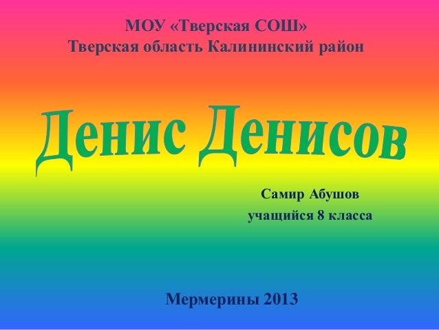 МОУ «Тверская СОШ» Тверская область Калининский район  Самир Абушов учащийся 8 класса  Мермерины 2013