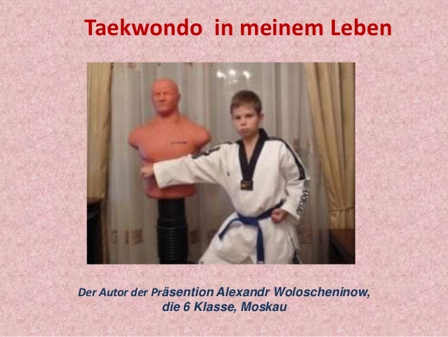 Taekwondo in meinem Leben  Der Autor der Präsention Alexandr Woloscheninow, die 6 Klasse, Moskau