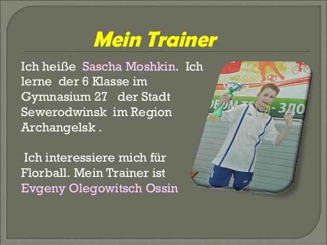 Mein Trainer Ich heiße Sascha Moshkin. Ich lerne der 6 Klasse im Gymnasium 27 der Stadt Sewerodwinsk im Region Archangelsk...