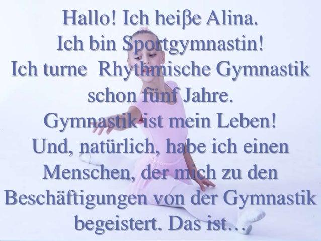Hallo! Ich heiβe Alina. Ich bin Sportgymnastin! Ich turne Rhythmische Gymnastik schon fünf Jahre. Gymnastik ist mein Leben...