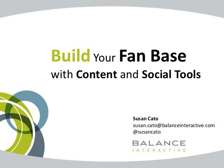 Build Your Fan Basewith Content and Social Tools               Susan Cato               susan.cato@balanceinteractive.com ...
