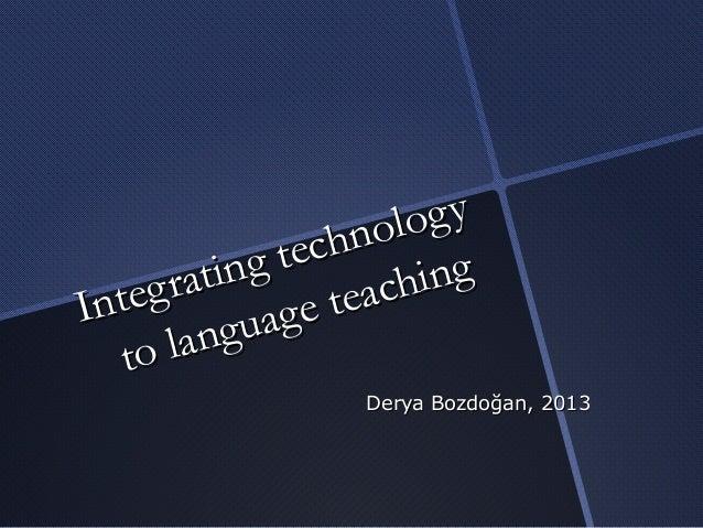Integrating technologyIntegrating technologyto language teachingto language teachingDerya Bozdoğan, 2013Derya Bozdoğan, 2013