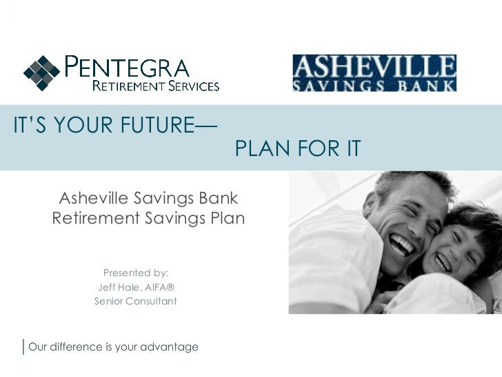 IT'S YOUR FUTURE—    PLAN FOR IT Asheville Savings Bank Retirement Savings Plan Presented by: Jeff Hale, AIFA® Senior Cons...