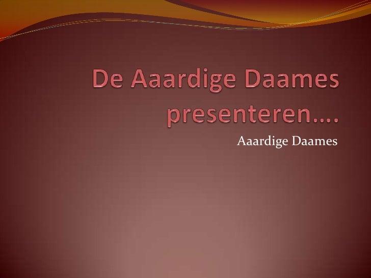 De AaardigeDaames presenteren….<br />AaardigeDaames<br />