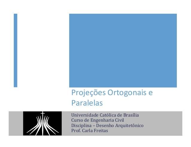 Projeções  Ortogonais  e   Paralelas   Universidade  Católica  de  Brasília   Curso  de  Engenharia  ...