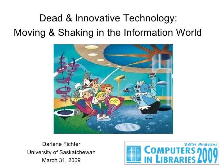 Dead & Innovative Technology:  Moving & Shaking in the Information World   Darlene Fichter University of Saskatchewan Marc...