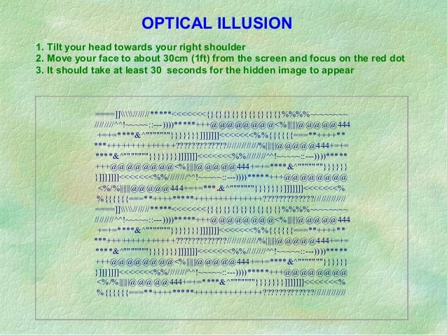 OPTICAL ILLUSION1. Tilt your head towards your right shoulder2. Move your face to about 30cm (1ft) from the screen and foc...
