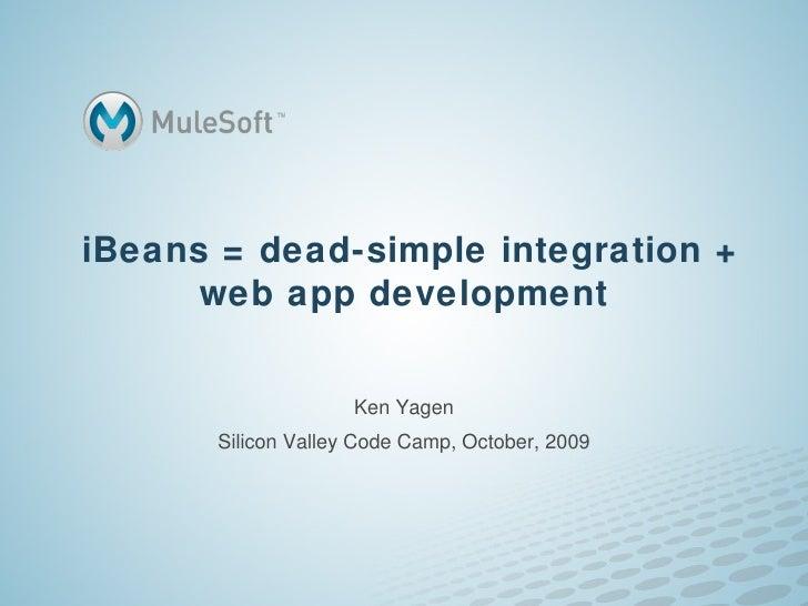 iBeans = dead-simple integration + web app development Ken Yagen Silicon Valley Code Camp, October, 2009