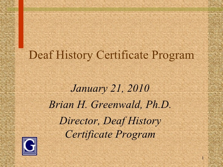 Deaf History Certificate Program January 21, 2010 Brian H. Greenwald, Ph.D. Director, Deaf History Certificate Program