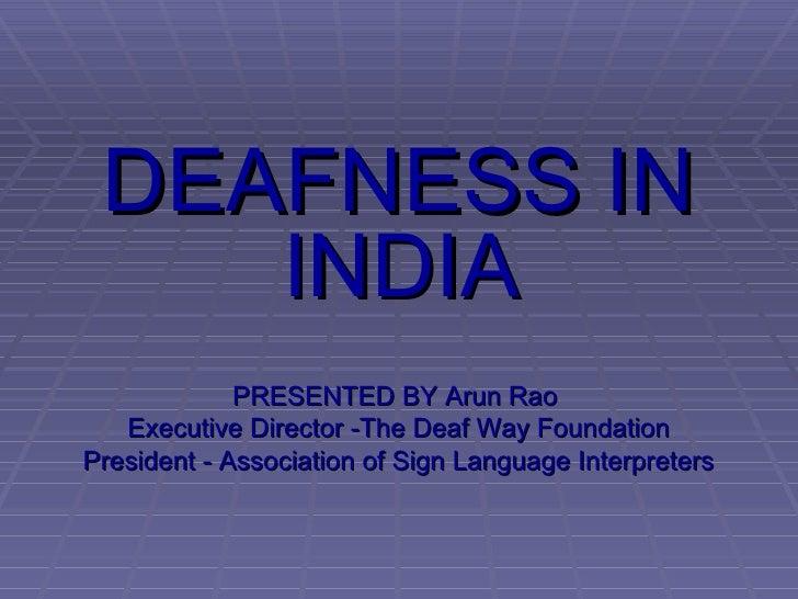 <ul><li>DEAFNESS IN INDIA  </li></ul><ul><li>PRESENTED BY Arun Rao  </li></ul><ul><li>Executive Director -The Deaf Way Fou...