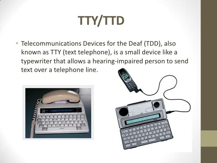 telecommunication devices for the deaf -tty ttys (also called telecommunication devices for the deaf (tdd) and text telephones) are used for two-way text conversation over a telephone line.