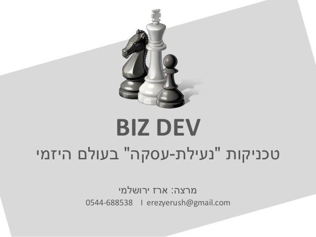 "BIZ DEVטכניקות""נעילת-עסקה""היזמי בעולםמרצה:ירושלמי ארז0544-688538 I erezyerush@gmail.com"