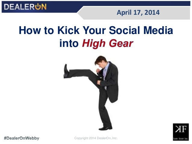 April 17, 2014 Copyright 2014 DealerOn, Inc. How to Kick Your Social Media into