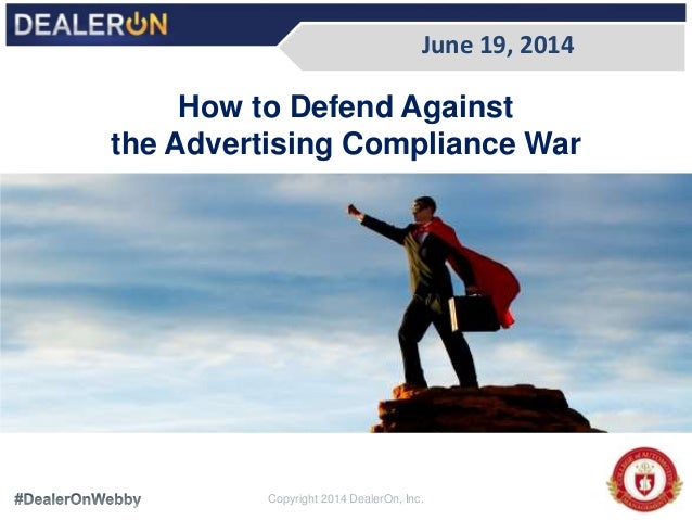 How to Defend Against the Advertising Compliance War June 19, 2014 Copyright 2014 DealerOn, Inc.