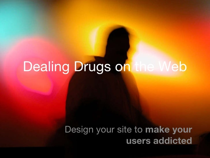 Dealing Drugs on the Web Design your site to  make your users addicted