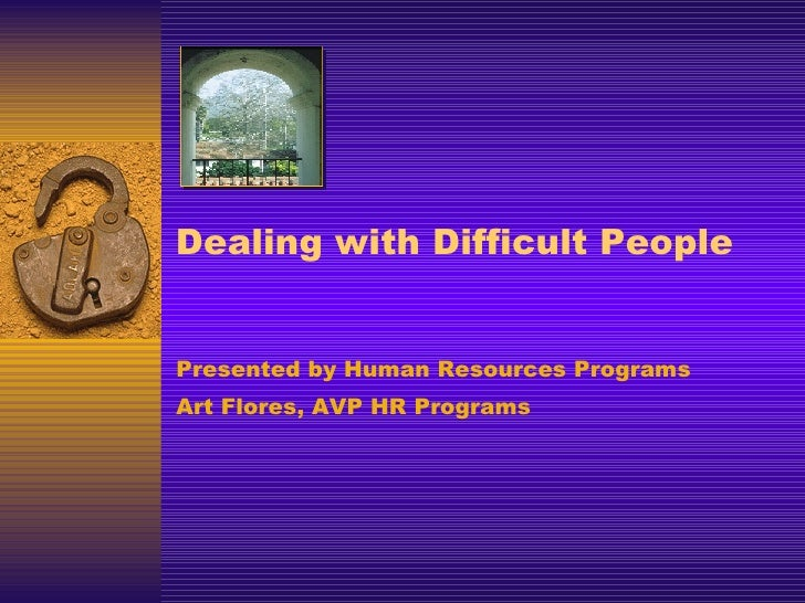 Dealing with Difficult People Presented by Human Resources Programs Art Flores, AVP HR Programs