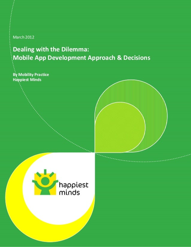 March 2012Dealing with the Dilemma:Mobile App Development Approach & DecisionsBy Mobility PracticeHappiest Minds          ...