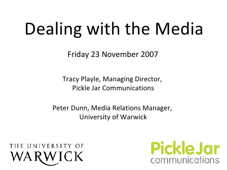 Dealing with the Media Tracy Playle, Managing Director,  Pickle Jar Communications Peter Dunn, Media Relations Manager,  U...
