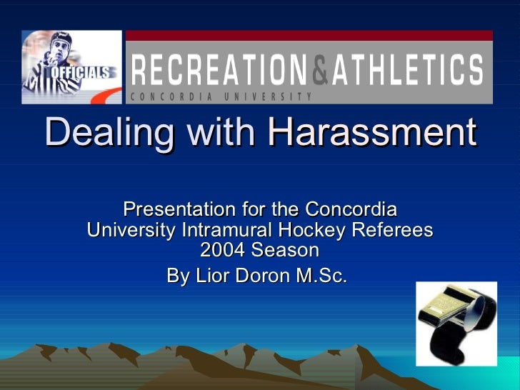 Dealing with  Harassment Presentation for the Concordia University Intramural Hockey Referees 2004 Season By Lior Doron M....