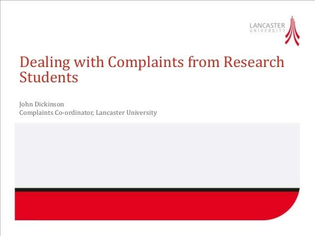 Dealing with Complaints from ResearchStudentsJohn DickinsonComplaints Co-ordinator, Lancaster University