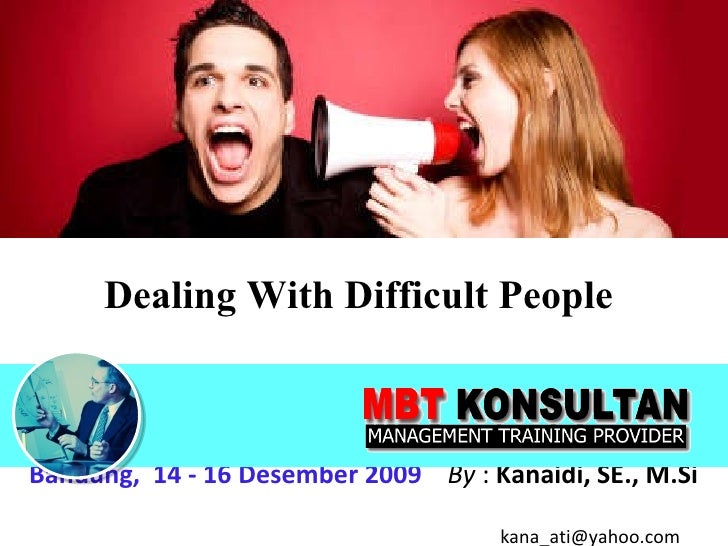 Dealing With Difficult People   Bandung,  14 - 16 Desember 2009   By  :  Kanaidi, SE., M.Si    [email_address]