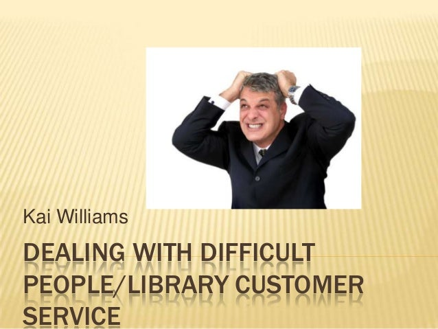 DEALING WITH DIFFICULT PEOPLE/LIBRARY CUSTOMER SERVICE Kai Williams