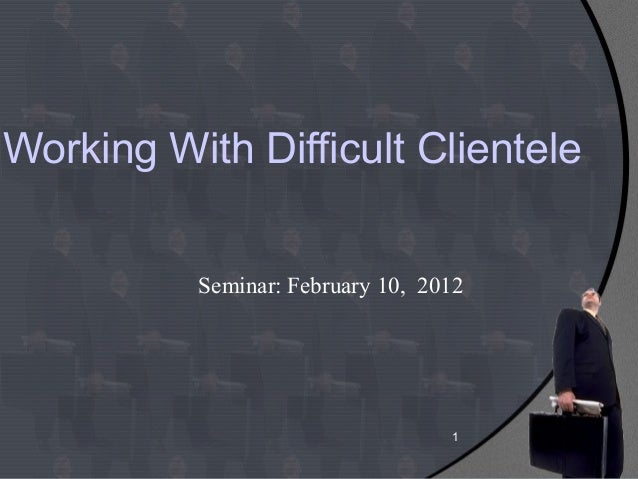 1Working With Difficult ClienteleSeminar: February 10, 2012