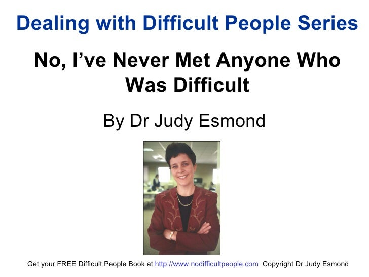 Dealing with Difficult People Series No, I've Never Met Anyone Who Was Difficult By Dr Judy Esmond Get your FREE Difficult...