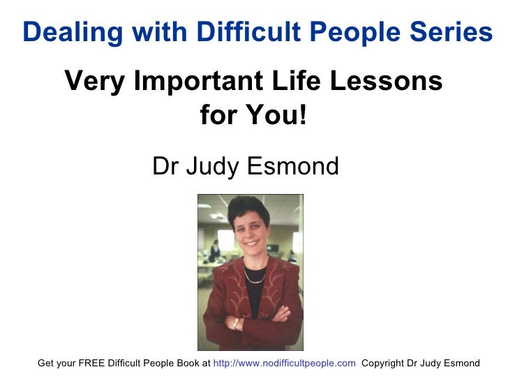 Dealing with Difficult People Series Very Important Life Lessons  for You!  Dr Judy Esmond Get your FREE Difficult People ...