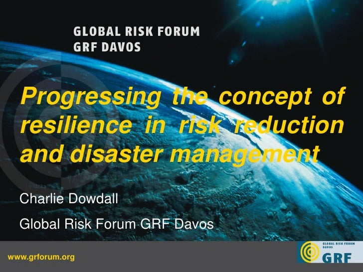 Progressing the concept of  resilience in risk reduction  and disaster management  Charlie Dowdall  Global Risk Forum GRF ...