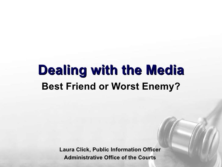 Dealing with the Media Best Friend or Worst Enemy? Laura Click, Public Information Officer Administrative Office of the Co...