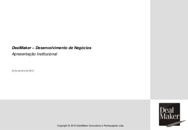 Copyright © 2010 DealMaker Consultoria e Participações Ltda. DealMaker – Desenvolvimento de Negócios Apresentação Instituc...
