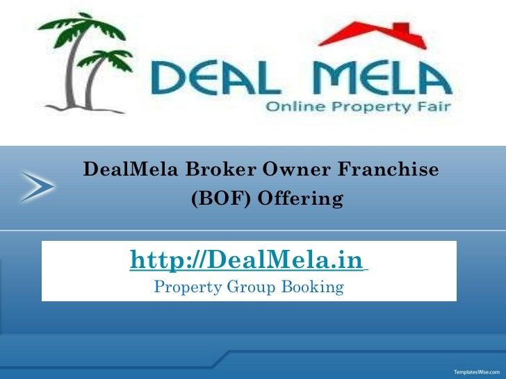 http://DealMela.in   Property Group Booking DealMela Broker Owner Franchise  (BOF) Offering