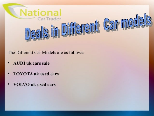 The Different Car Models are as follows:AUDI uk cars saleTOYOTA uk used carsVOLVO uk used cars
